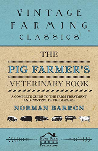 (The Pig Farmer's Veterinary Book - A Complete Guide to the Farm Treatment and Control of Pig Diseases)