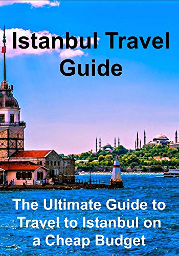 Istanbul Travel Guide: The Ultimate Guide to Travel to Istanbul on a Cheap Budget: (Istanbul, Istanbul Travel Guide, Turkey Travel, Istanbul Travel Tips)