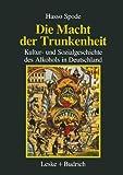 Die Macht der Trunkenheit: Kultur- und Sozialgeschichte des Alkohols in Deutschland