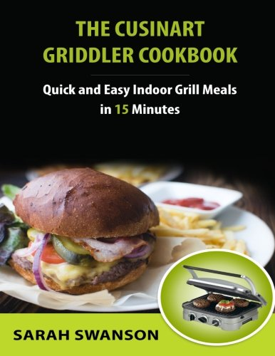(The Cuisinart Griddler Cookbook: Quick and Easy Indoor Grill Meals in 15)