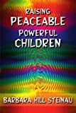 Raising Peaceable Powerful Children, Barbara Hill Steinau, 0595098096