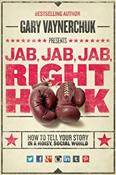 Jab, Jab, Jab, Right Hook: How to Tell Your Story in a Noisy Social World by [Vaynerchuk, Gary]