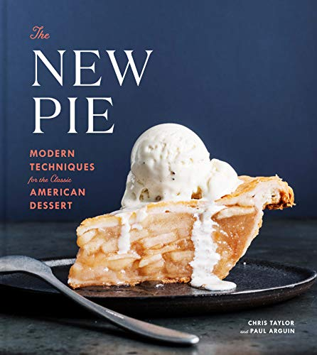 The New Pie: Modern Techniques for the Classic American Dessert by Chris Taylor, Paul Arguin