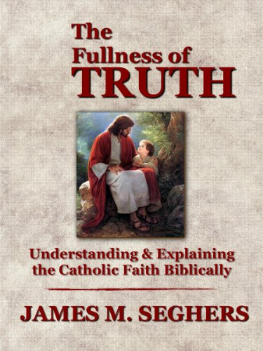 The fullness of truth a handbook for understanding and explaining the fullness of truth a handbook for understanding and explaining the catholic faith biblically by fandeluxe Images