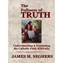 The Fullness of Truth: A Handbook For Understanding and Explaining The Catholic Faith Biblically