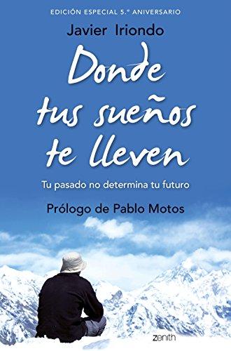 Donde tus suenos te lleven Edicion especial 5 º aniversario Tu pasado no determina tu futuro Prologo de Pablo Motos (Biblioteca Javier Iriondo)