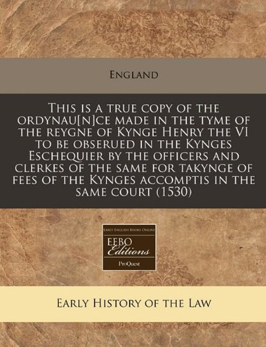 Download This is a true copy of the ordynau[n]ce made in the tyme of the reygne of Kynge Henry the VI to be obserued in the Kynges Eschequier by the officers ... the Kynges accomptis in the same court (1530) pdf