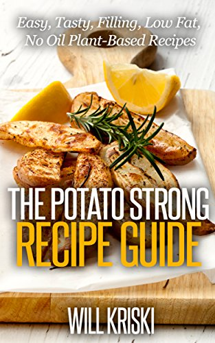 The Potato Strong Recipe Guide: Easy Low Fat No Oil Tasty Filling PlantBased Recipes for Weight Loss and Health