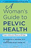 A Woman's Guide to Pelvic Health : Expert Advice for Women of All Ages, Houser, Elizabeth E. and Riley Hahn, Stephanie, 1421406918