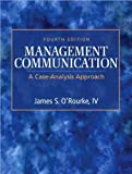 J. S O'Rourke's Management Communication(Management Communication: A Case-Analysis Approach (4th Edition) (Hardcover))2009