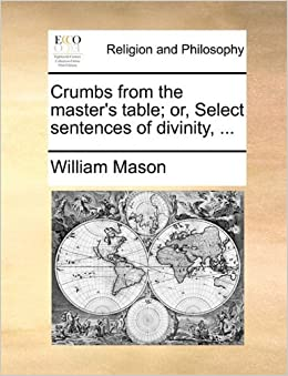 Book Crumbs from the master's table; or, Select sentences of divinity, ... by William Mason (2010-06-24)