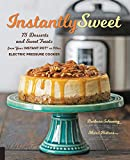 Instantly Sweet:75 Desserts and Sweet Treats from Your Instant Pot or Other Electric Pressure Cooker