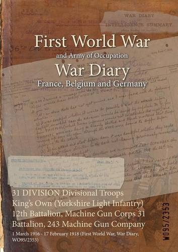 31 Division Divisional Troops King's Own (Yorkshire Light Infantry) 12th Battalion, Machine Gun Corps 31 Battalion, 243 Machine Gun Company: 1 March ... 1918 (First World War, War Diary, Wo95/2353) pdf