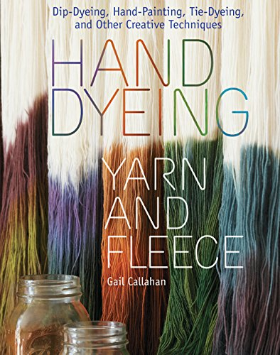 Gail Callahan - Hand Dyeing Yarn and Fleece: Custom-Color Your Favorite Fibers with Dip-Dyeing, Hand-Painting, Tie-Dyeing, and Other Creative Techniques