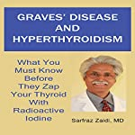 Graves' Disease and Hyperthyroidism: What You Must Know Before They Zap Your Thyroid with Radioactive Iodine | Sarfraz Zaidi MD