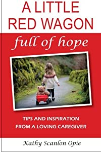 A Little Red Wagon Full Of Hope:: Tips And Inspiration From A Loving Caregiver