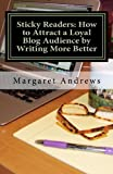 Sticky Readers: How to Attract a Loyal Blog Audience by Writing More Better, Margaret Andrews, 1463636571