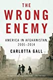 img - for By Carlotta Gall - The Wrong Enemy: America in Afghanistan, 2001