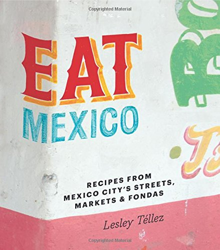 Eat Mexico: Recipes from Mexico City's Streets, Markets & Fondas by Lesley Téllez