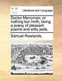Doctor Merryman; or Nothing but Mirth, Being a Poesy of Pleasant Poems and Witty Jests, Samuel Rowlands, 1170717519