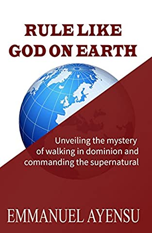 RULE LIKE GOD ON EARTH: Unveiling the mystery of walking in dominion and commanding the (Walking Gods Earth)