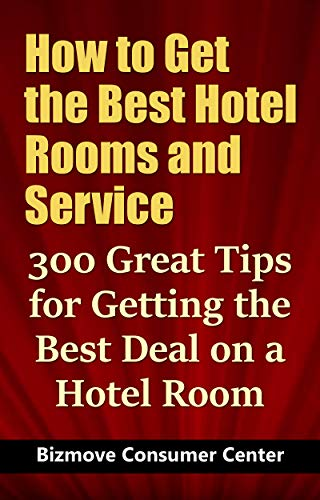 How to Get the Best Hotel Rooms and Service: 300 Great Tips