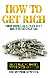 How To Get Rich From Home On A Part Time Basis With Only !: Start Making Money In The Next 48 Hours!