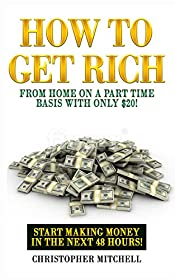 How To Get Rich From Home On A Part Time Basis With Only $20!: Start Making Money In The Next 48 Hours!