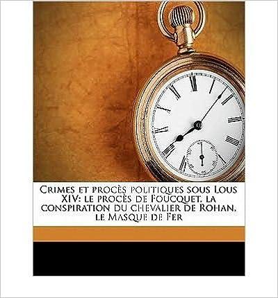 Crimes Et Proc S Politiques Sous Lous XIV: Le Proc S de Foucquet, La Conspiration Du Chevalier de Rohan, Le Masque de Fer (Paperback)(French) - Common