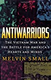 Antiwarriors: The Vietnam War and the Battle for America's Hearts and Minds (Vietnam: America in the War Years)