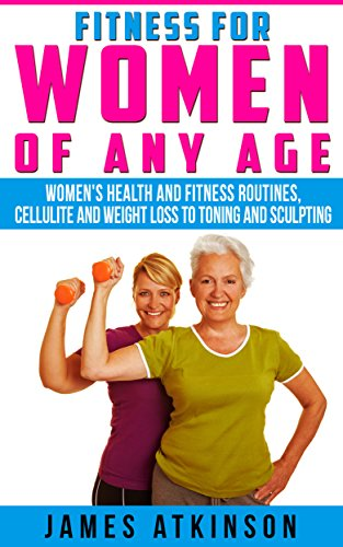 FITNESS FOR WOMEN OF ANY AGE: women's health and fitness routines, cellulite and weight loss to toning and sculpting