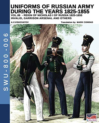 Uniforms of Russian army during the years 1825-1855 vol. 06: Invalid, Garrison, Arsenal and others (Soldiers, Weapons & Uniforms 800)