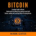 Bitcoin: Complete Guide to Bitcoin: Understand Everything from Getting Started with Bitcoin, Sending and Receiving Bitcoin to Mining Bitcoin | Mr. Mark Gates