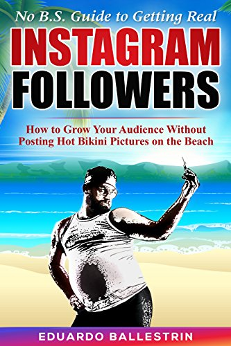 No B.S.Guide to Getting Real Instagram Followers: How to Grow Your Audience Without Posting Hot Bikini Pictures on the Beach