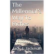 The Millennial's Way To Riches: How To Make A Lot of Money From Anywhere In The World