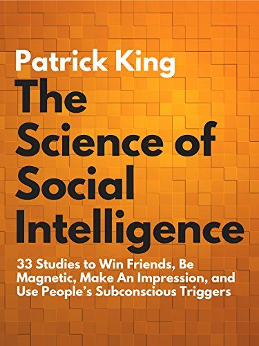 The Science of Social Intelligence: 33 Studies to Win Friends, Be Magnetic, Make An Impression, and Use People's Subconscious Triggers cover