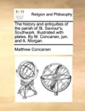 The History and Antiquities of the Parish of St Saviour's, Southwark Illustrated with Plates by M Concanen, Jun and a Morgan, Matthew Concanen, 114081253X