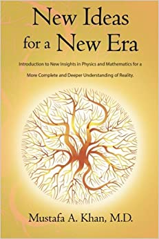 New Ideas for a New Era: Introduction to New Insights in Physics and Mathematics for a More Complete and Deeper Understanding of Reality by Mustafa A. Khan (2014-08-22)