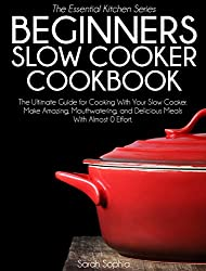 Slow Cooker Cookbook for Beginners: 30 Easy and Delicious Recipes for Your Slow Cooker; The Easiest Way to Cook Amazing Meals That Will Delight You, Your ... and Friends (Essential Kitchen Series 20)