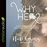 Why Her?: 6 Truths We Need to Hear When Measuring Up Leaves Us Falling Behind | Nicki Koziarz
