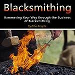 Blacksmithing: Hammering Your Way Through the Business of Blacksmithing | Arthur Livingston