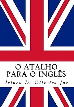 O Atalho para o Inglês: Fale inglês rápido! (English Edition) por [De Oliveira Jnr, Irineu]