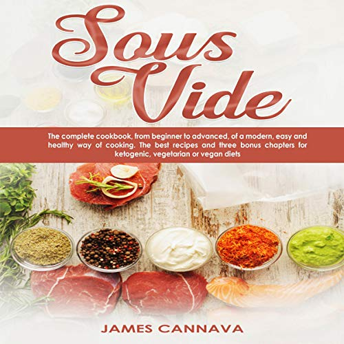 Sous Vide: The Complete Cookbook, from Beginner to Advanced, of a Modern, Easy and Healthy Way of Cooking. The Best Recipes and Three Bonus Chapters for Ketogenic, Vegetarian or Vegan Diets by James Cannava