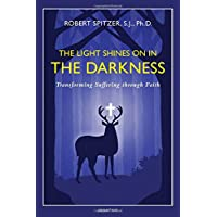 The Light Shines on in the Darkness: Transforming Suffering through Faith (Happiness, Suffering, and Transcendence): 4