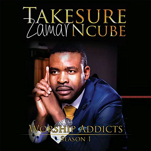 Takesure Zamar Ncube - Worship Addicts (Season 1) (2017)