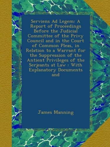 Download Serviens Ad Legem: A Report of Proceedings Before the Judicial Committee of the Privy Council and in the Court of Common Pleas, in Relation to a ... at Law : With Explanatory Documents and pdf