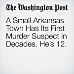 A Small Arkansas Town Has Its First Murder Suspect in Decades. He's 12. | Kristine Guerra