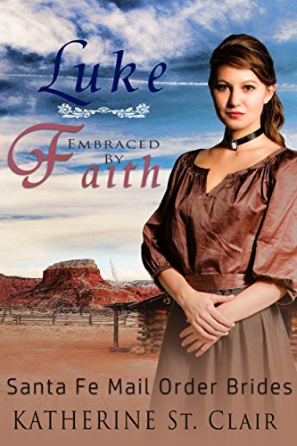 Santa Fe Mail Order Brides: Luke Embraced by Faith by [St. Clair, Katherine]