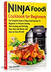 Ninja Foodi Cookbook For Beginners: The Complete Guide of Ninja Foodi Recipes for Beginners to Pressure Cooking, Slow Cooking and Air Frying, Save Time and Money, and Have an Easy lifestyle