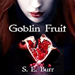 Goblin Fruit: Gobbled, Book 1 | S.E. Burr